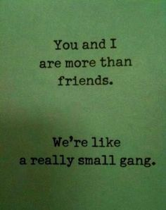 You and I are more than Friends. We're like a really small gang. @Kacie Jenkins Jenkins Weaver Simmons - ain't that the truth of us and our renegades, lol