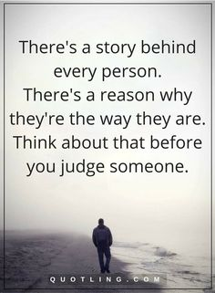 judging quotes There's a story behind every person. There's a reason why they're the way they are. Think about that before you judge someone.