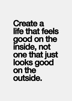 Create a life that feels good on the inside, not just one that looks good on the outside.