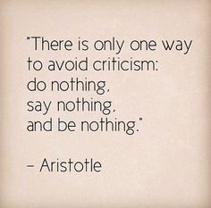 """""""There is only one way to avoid criticism...."""" - Aristotle"""