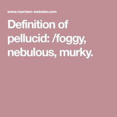 Definition Of Pellucid: /foggy, Nebulous, Murky.