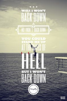 I Won't Back Down --You could stand me up at the gates of hell, but I won't back down. - Tom Petty I Love Music, Music Is Life, Mantra, Motto, Stand Me Up, We Will Rock You, Soundtrack To My Life, Tom Petty, Music Lyrics
