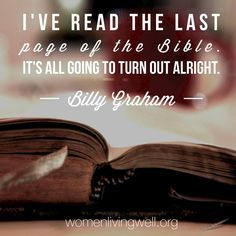 I've read the last page of the Bible. It's all going to turn out alright. - Billy Graham