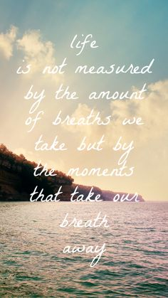"""life is not measured by the amount of breaths we take but by the moments that take our breath away"" phone background wallpaper"