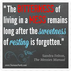 """The bitterness of living in a mess remains long after the sweetness of resting is forgotten."" Sandra Felton, The Messies Manual. This fabulous article and inspiring quote are a MUST read! So much great organization inspiration packed into one tiny post!"