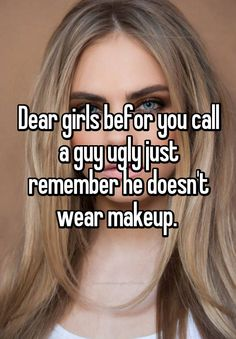 Dear girls befor you call a guy ugly just remember he doesn't wear makeup.