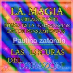 LA MAGIA ES CREADA POR TI MISMO ES LA IMAGINACIÓN DE TUS PENSAMIENTOS LAS LOCURAS DEL CORAZÓN…… / Paulina zatarain