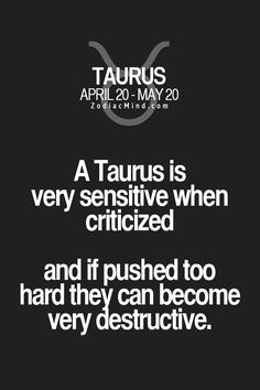 Taurus is very sensitive when criticized and if pushed too hard they can become destructive.