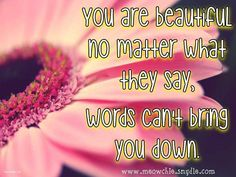 You are beautiful no matter what they say, words can't bring you down.