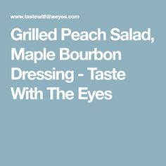 Grilled Peach Salad, Maple Bourbon Dressing - Taste With The Eyes Grilled Peach Salad, Grilled Peaches, Summer Salads, Natural Flavors, Pistachio, Oysters, Bourbon, Blueberry, Grilling