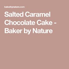 Salted Caramel Chocolate Cake - Baker by Nature