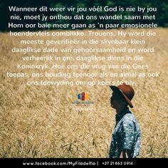 Wanneer dit weer vir jou vóél God is nie by jou nie, moet jy onthou dat ons wandel saam met Hom oor baie meer gaan as 'n paar emosionele hoendervleis oomblikke. Trouens, Hy word die meeste geverifieër in die skynbaar klein daaglikse dade van gehoorsaamheid en word verheerlik in ons daaglikse diens in die Koninkryk. Hoe ons die vrug van die Gees toepas, ons houding teenoor als en almal as ook ons toewyding om op koers te bly.