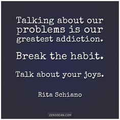 """""""Talking about our problems is our greatest addiction. Break the habit. Talk about your joys."""" - Rita Schiano"""