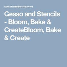 Gesso and Stencils - Bloom, Bake & CreateBloom, Bake & Create