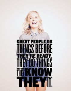 """Great people do things before they're ready.  They do things before they know they can do it.""  Amy Poehler"