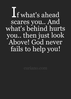 Quotes About Strength :    QUOTATION – Image :    Quotes Of the day  – Description  If what's ahead of you scares you, and what's behind hurts you.. then just look above! God never fails to help you.  Sharing is Power  – Don't forget to share this quote !    https://hallofquotes.com/2018/04/08/quotes-about-strength-695/
