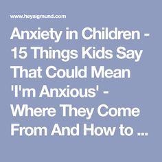 Anxiety in Children - 15 Things Kids Say That Could Mean 'I'm Anxious' - Where They Come From And How to Respond