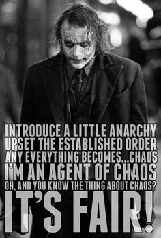 """Introduce a little anarchy. Upset the established order. Any...Everything become chaos. I'm an agent  of chaos. Oh and you know the thing about chaos. It's fair!!"""