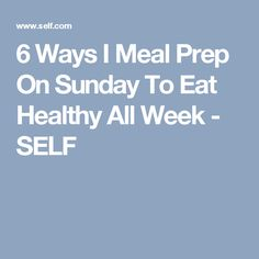 6 Ways I Meal Prep On Sunday To Eat Healthy All Week - SELF