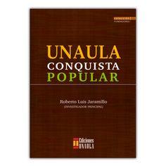 Unaula. Conquista popular  – Roberto Luis Jaramillo – Ediciones UNAULA www.librosyeditores.com Editores y distribuidores.