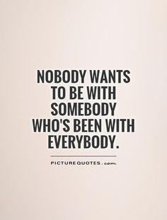 Nobody wants to be with somebody who's been with everybody. Slut quotes on PictureQuotes.com.