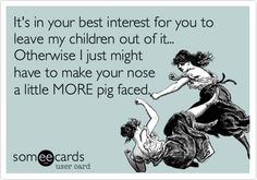 It's in your best interest for you to leave my children out of it... Otherwise I just might have to make your nose a little MORE pig faced.