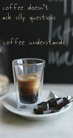 coffee doesn't ask silly questions.... coffee understands!