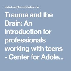 Trauma and the Brain: An Introduction for professionals working with teens - Center for Adolescent Studies Center for Adolescent Studies