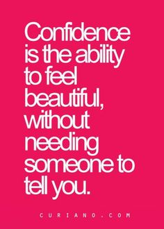 Confidence is the ability to feel beautiful, without needing someone to tell you. ~ Someone telling voluntarily just confirms what you already know.