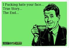 end of relationship ecards | Rottenecards - I Fucking hate your face... True Story... The End...LMFAO!