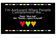 Format by Xxprettix ------------- Im Awkward When People Complement Me... Them: Nice hair Me: Thanks...i grew it myself  -------------  - Witty Profiles Quote 6759850 http://wittyprofiles.com/q/6759850