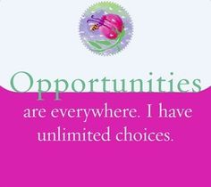 Opportunities are everywhere. I have unlimited choices.  ~ Louise L. Hay