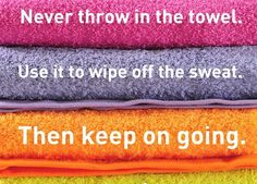 Never throw in the towel.  Use it to wipe off the sweat.  Then keep on going.
