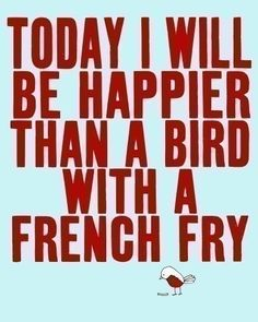 #today #i will be #happier than a #bird with a #french #fry