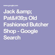 Jack & Pat's Old Fashioned Butcher Shop - Google Search