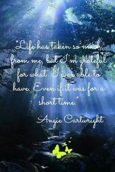Life has taken so much from me, but I'm grateful for what I was able to have even if it was for a short time. ~ Angie Cartwright #Grief #Loss