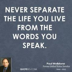 Never separate the life you live from the words you speak.