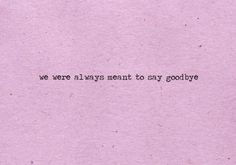 meant to say goodbye...