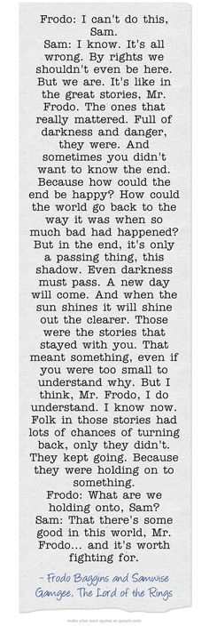 This doesn't need words to describe its pure perfection. Samwise is not only the most loveable and smart character in this trilogy but he is also the one that touches me the most.