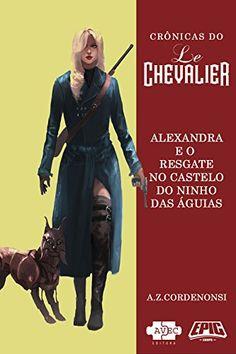 Le Chevalier: Alexandra e o resgate no Castelo do Ninho das Aguias (Crônicas do Le Chevalier) eBook: A.Z. Cordenonsi: Amazon.com.br: Loja Kindle