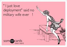 Funny Farewell Ecard: ' I just love deployment' said no military wife ever !