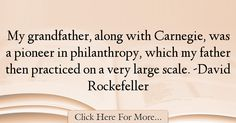 The most popular David Rockefeller Quotes About Dad - 12156 : My grandfather, along with Carnegie, was a pioneer in philanthropy, which my father then practiced on a very large scale. Best Dad Quotes, David Rockefeller, My Father, Dads, Fathers, Father