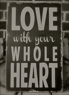 Love with your whole heart.