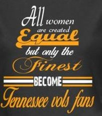 All women are created equal but only the finest become Tennessee Vols fans.