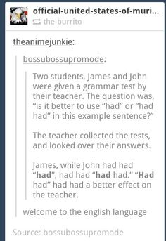 """How to use """"had"""" 11 times in a row in a sentence and be gramatically correct. Grammatically Correct, Funny Tumblr Posts, Tumblr Stuff, Funny Cute, The Funny, Hilarious, Funny Memes, Funny Pins, English Language"""