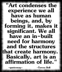 """""""Art condenses the experience we all have as human beings, and, by forming it, makes it significant. We all have an in-built need for harmony and the structures that create harmony. Basically, art is an affirmation of life. Art Quotes, Affirmations, The 100, Create, How To Make, Top, Life, Confirmation, Crop Shirt"""