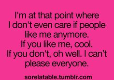I'm at that point where I don't even care if people like me anymore. If you like me, cool. If you don't, oh well. I can't please everyone.