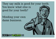They say milk is good for your teeth. You know what else is good for your teeth