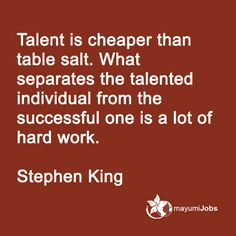 Talent is cheaper than table salt. What separates the talented individual from the successful one is a lot of hard work. --- Stephen King