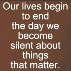 Our lives begin to end the day we become silent about the things that matter.